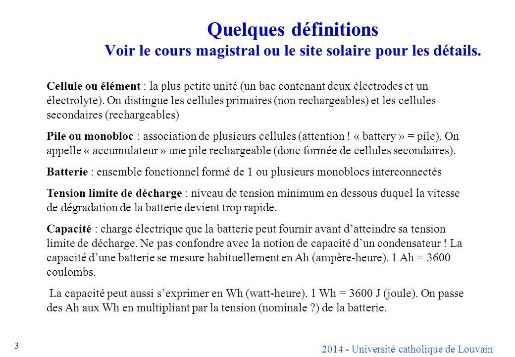 2014 - Université catholique de Louvain 14 Cellule uniqueBatterie de 10 cellules Tension nominale1.2 V12 V Tension de charge maximum pour les types ventilés1.50-1.65 V15.0-16.5 V Tension d attente1.40-1.45 V14.0-14.5 V Tension limite de décharge0 à 0.9 V9 V Caractéristiques typiques dune batterie au nickel-cadmium à 20°C Problèmes liés à la présence de potasse caustique : risque dabsorption du gaz carbonique de lair, doù nécessité dune bonne fermeture (tout en laissant une échappatoire aux gaz dégagés en cas délectrolyse, permanente ou sous la forme dune soupape de sécurité sil sagit dune batterie sans entretien).