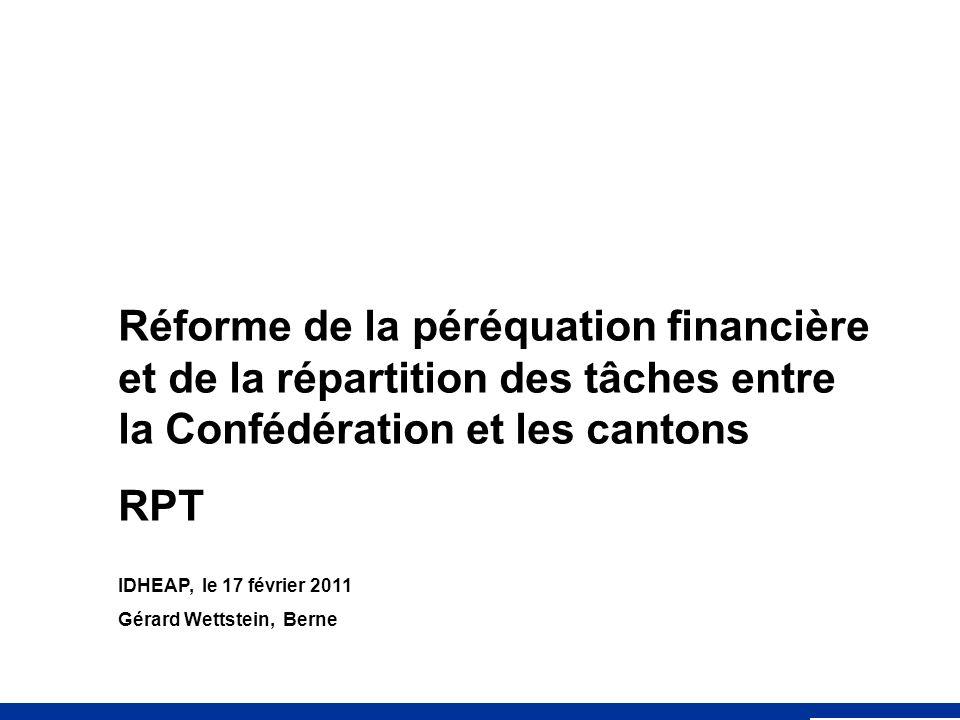 Réforme de la péréquation financière et de la répartition des tâches entre la Confédération et les cantons RPT IDHEAP, le 17 février 2011 Gérard Wettstein, Berne
