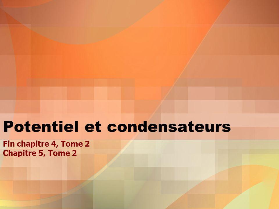 Potentiel et condensateurs Fin chapitre 4, Tome 2 Chapitre 5, Tome 2