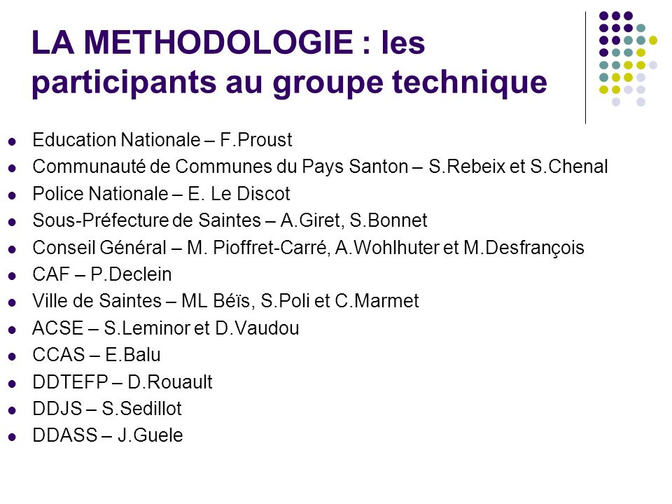 LA METHODOLOGIE : les participants au groupe technique Education Nationale – F.Proust Communauté de Communes du Pays Santon – S.Rebeix et S.Chenal Police Nationale – E.
