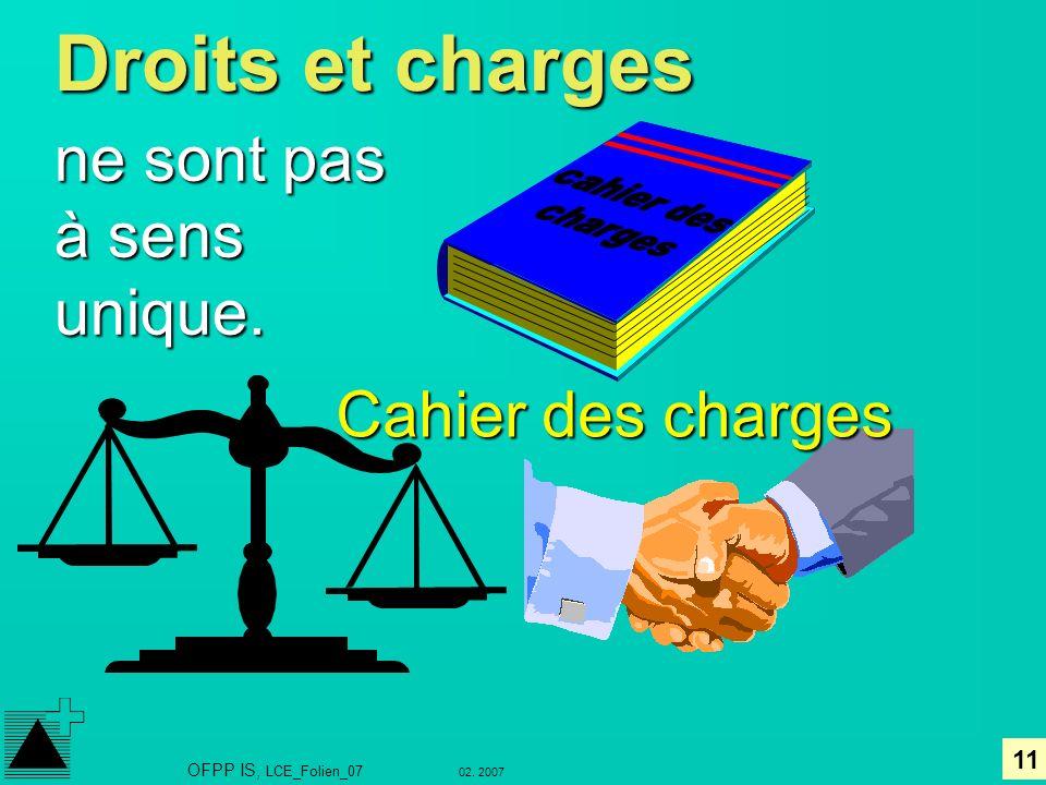 11 02. 2007 OFPP IS, LCE_Folien_07 Droits et charges ne sont pas à sens unique. Cahier des charges