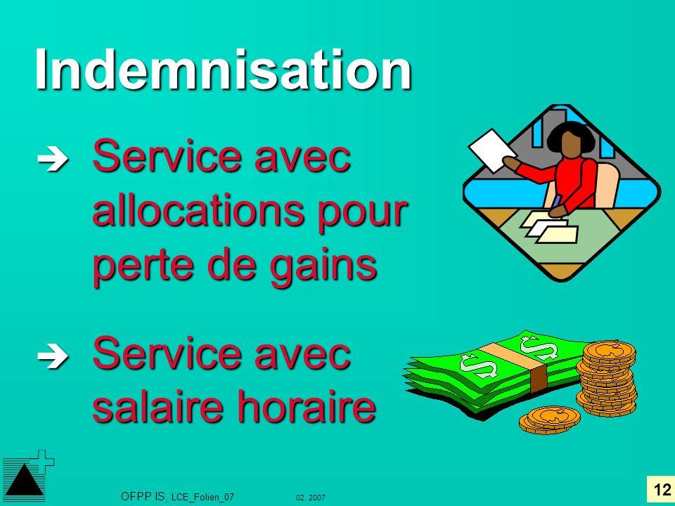12 02. 2007 OFPP IS, LCE_Folien_07 Indemnisation è Service avec allocations pour perte de gains è Service avec salaire horaire