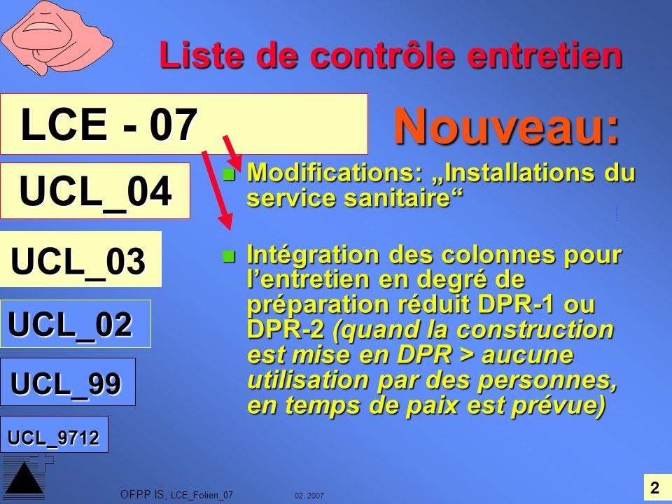 2 02. 2007 OFPP IS, LCE_Folien_07 Nouveau: Nouveau: Modifications: Installations du service sanitaire Modifications: Installations du service sanitair