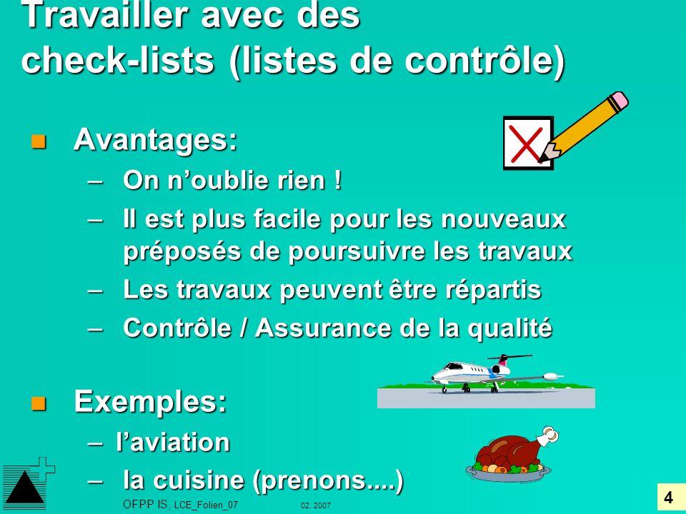 4 02. 2007 OFPP IS, LCE_Folien_07 Travailler avec des check-lists (listes de contrôle) n Avantages: – On noublie rien ! – Il est plus facile pour les