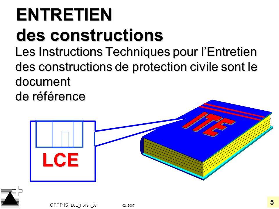 5 02. 2007 OFPP IS, LCE_Folien_07 ENTRETIEN des constructions Les Instructions Techniques pour lEntretien des constructions de protection civile sont