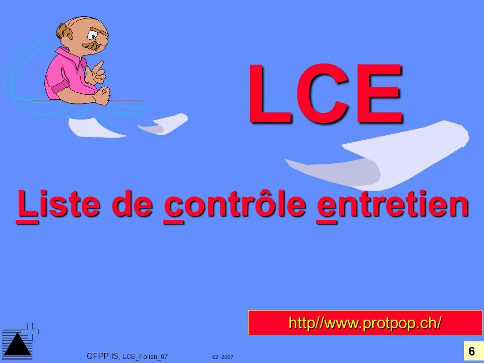 6 02. 2007 OFPP IS, LCE_Folien_07 LCE Liste de contrôle entretien http//www.protpop.ch/