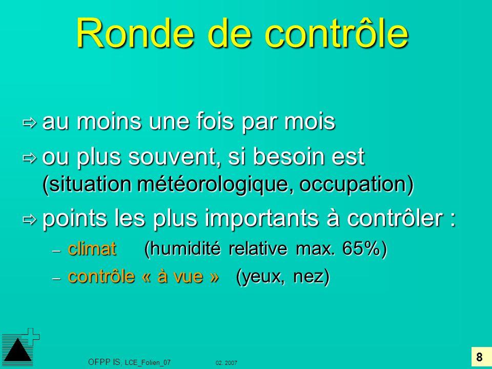 8 02. 2007 OFPP IS, LCE_Folien_07 Ronde de contrôle au moins une fois par mois au moins une fois par mois ou plus souvent, si besoin est (situation mé
