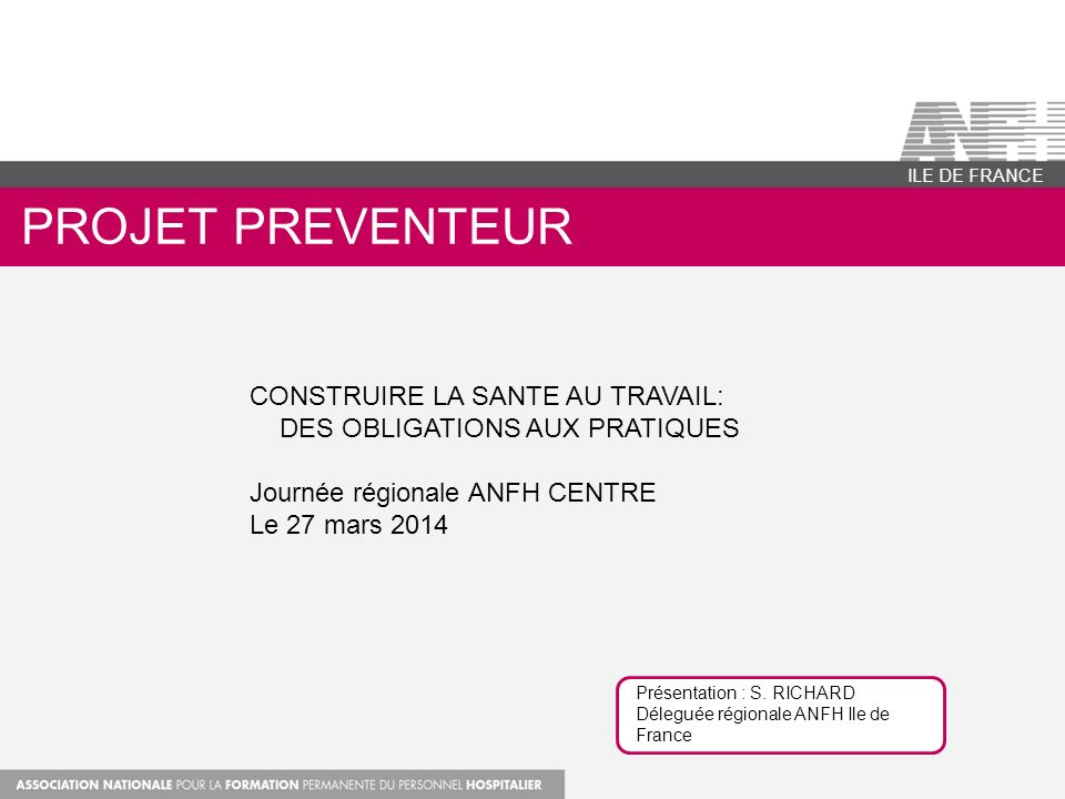 PROJET PREVENTEUR ILE DE FRANCE CONSTRUIRE LA SANTE AU TRAVAIL: DES OBLIGATIONS AUX PRATIQUES Journée régionale ANFH CENTRE Le 27 mars 2014 Présentati