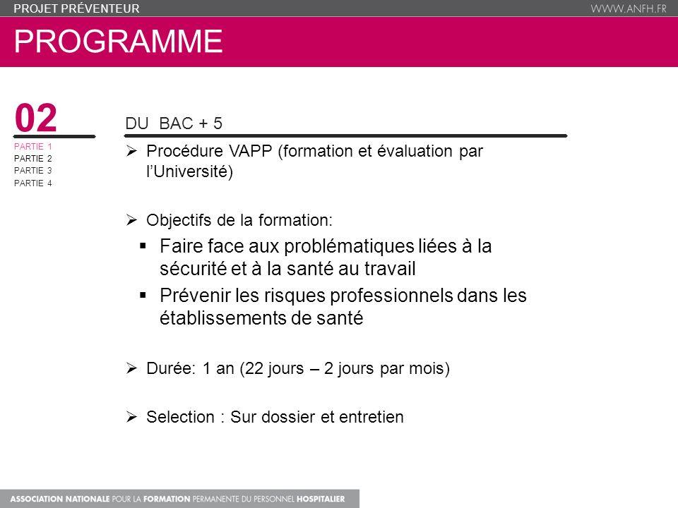 PROGRAMME PROJET PRÉVENTEUR 02 PARTIE 1 PARTIE 2 PARTIE 3 PARTIE 4 CONTENU DU DIPLOME 8 Unités denseignements: UE1 : Approche de la santé et de la sécurité au travail (10,5h) UE2: Identifier et comprendre les risques professionnels au travail(10,5h) UE3: Le cadre légal des risques professionnels (14h) UE4: La prévention des risques professionnel en milieu hospitalier(28h) UE5 : Le Conseiller en prévention des risques professionnels, animateur du document unique (21h) UE 6 : Le Conseiller en prévention des risques professionnels, une fonction en devenir au sein des organisations ( 28h) UE7: Méthodologie accompagnement (supervision stages et mémoire) (28h) UE8 : Cycle de conférences (10,5h) UE9: Stage en établissement de santé et mémoire