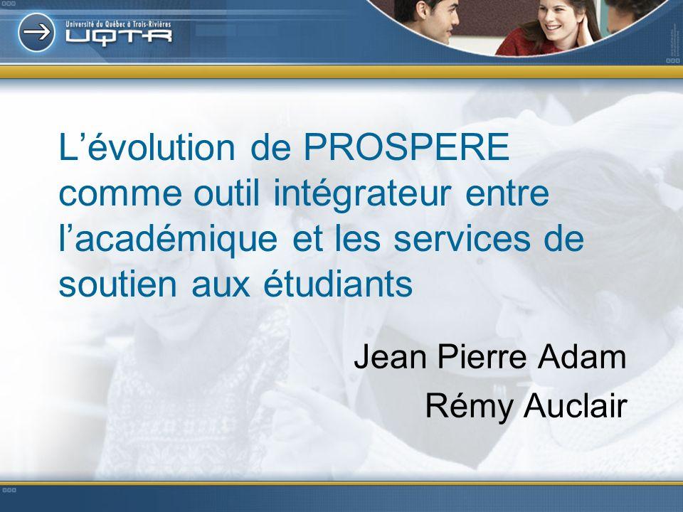 Lévolution de PROSPERE comme outil intégrateur entre lacadémique et les services de soutien aux étudiants Jean Pierre Adam Rémy Auclair