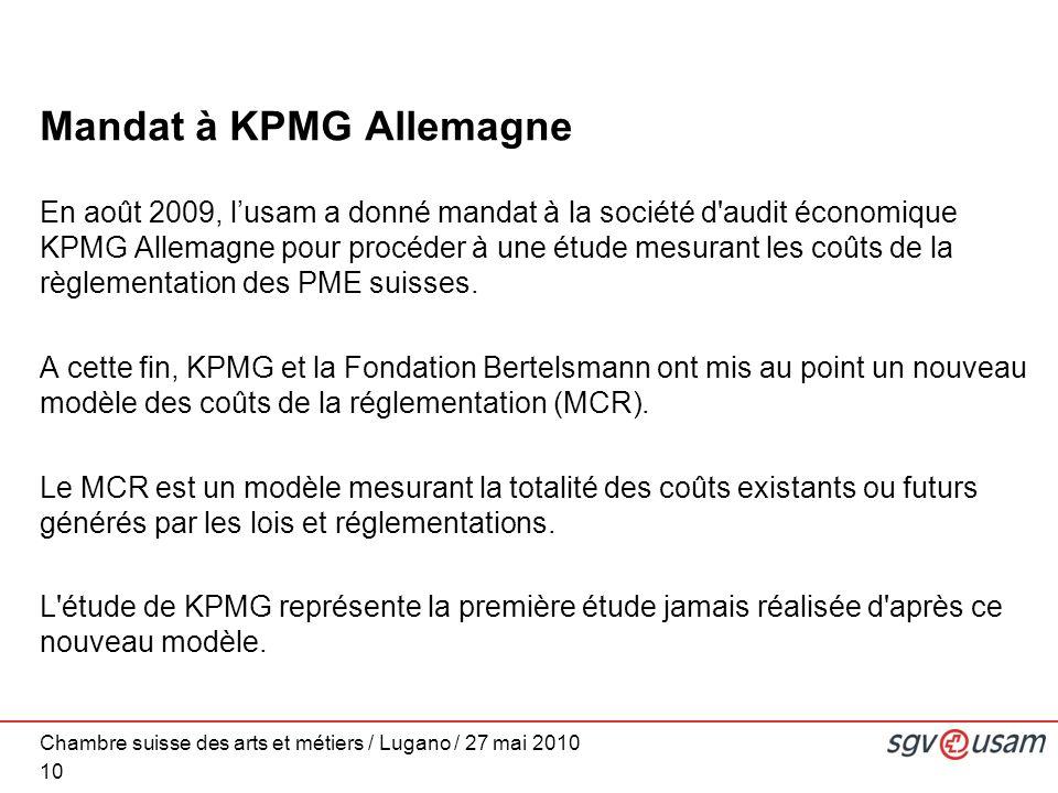 Chambre suisse des arts et métiers / Lugano / 27 mai 2010 Mandat à KPMG Allemagne En août 2009, lusam a donné mandat à la société d audit économique KPMG Allemagne pour procéder à une étude mesurant les coûts de la règlementation des PME suisses.