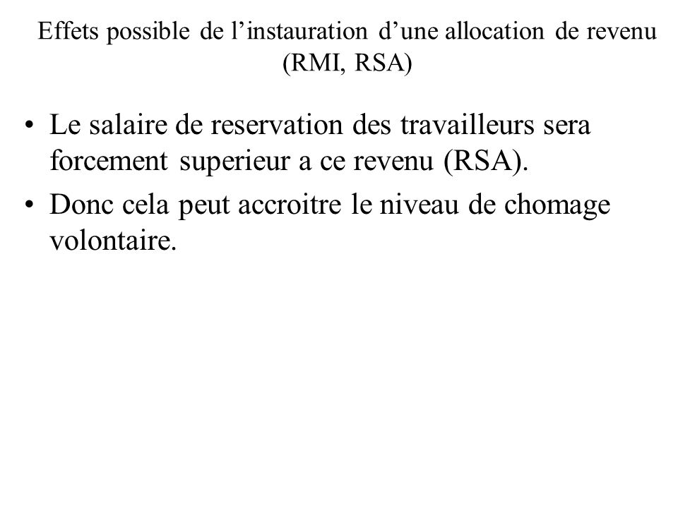 Effets possible de linstauration dune allocation de revenu (RMI, RSA) Le salaire de reservation des travailleurs sera forcement superieur a ce revenu (RSA).