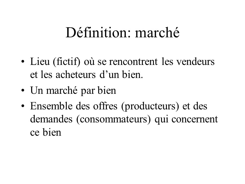Définition: marché Lieu (fictif) où se rencontrent les vendeurs et les acheteurs dun bien. Un marché par bien Ensemble des offres (producteurs) et des
