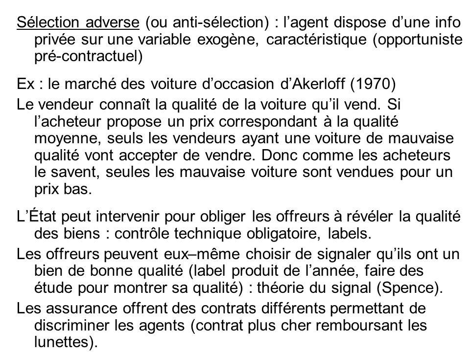 Sélection adverse (ou anti-sélection) : lagent dispose dune info privée sur une variable exogène, caractéristique (opportuniste pré-contractuel) Ex : le marché des voiture doccasion dAkerloff (1970) Le vendeur connaît la qualité de la voiture quil vend.