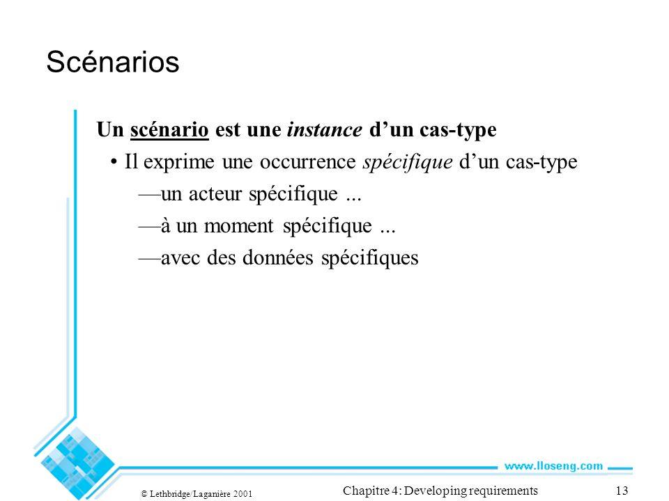 © Lethbridge/Laganière 2001 Chapitre 4: Developing requirements13 Scénarios Un scénario est une instance dun cas-type Il exprime une occurrence spécifique dun cas-type un acteur spécifique...