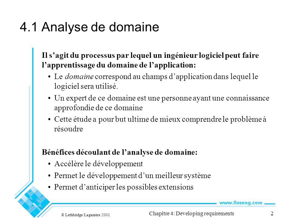© Lethbridge/Laganière 2001 Chapitre 4: Developing requirements2 4.1 Analyse de domaine Il sagit du processus par lequel un ingénieur logiciel peut faire lapprentissage du domaine de lapplication: Le domaine correspond au champs dapplication dans lequel le logiciel sera utilisé.
