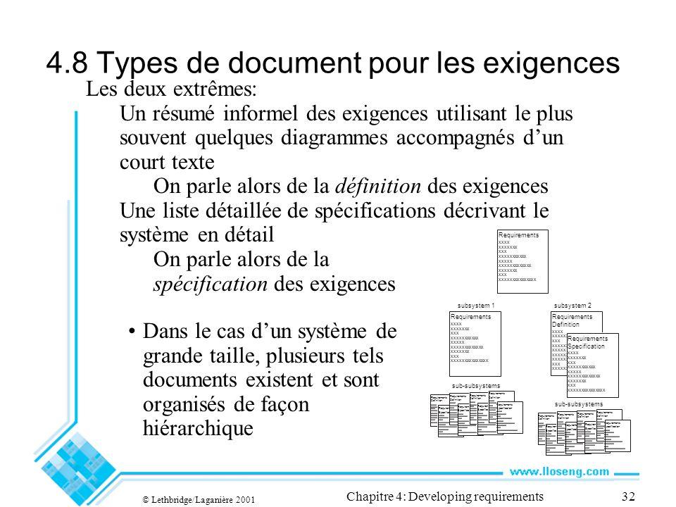 © Lethbridge/Laganière 2001 Chapitre 4: Developing requirements32 4.8 Types de document pour les exigences Dans le cas dun système de grande taille, plusieurs tels documents existent et sont organisés de façon hiérarchique Requirements Specification xxxx xxxxxxx xxx xxxxxxxxxxx xxxxx xxxxxxxxxxxxx xxxxxxx xxx xxxxxxxxxxxxxxx Requirements Definition xxxx xxxxxxx xxx xxxxxxxxxxx xxxxx xxxxxxxxxxxxx xxxxxxx xxx xxxxxxxxxxxxxxx Requirements Specification xxxx xxxxxxx xxx xxxxxxxxxxx xxxxx xxxxxxxxxxxxx xxxxxxx xxx xxxxxxxxxxxxxxx Requirements Definition xxxx xxxxxxx xxx xxxxxxxxxxx xxxxx xxxxxxxxxxxxx xxxxxxx xxx xxxxxxxxxxxxxxx Requirements Specification xxxx xxxxxxx xxx xxxxxxxxxxx xxxxx xxxxxxxxxxxxx xxxxxxx xxx xxxxxxxxxxxxxxx Les deux extrêmes: Un résumé informel des exigences utilisant le plus souvent quelques diagrammes accompagnés dun court texte On parle alors de la définition des exigences Une liste détaillée de spécifications décrivant le système en détail On parle alors de la spécification des exigences