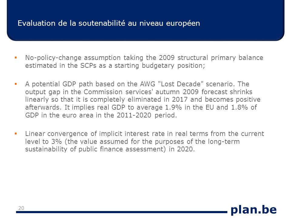 plan.be Evaluation de la soutenabilité au niveau européen No-policy-change assumption taking the 2009 structural primary balance estimated in the SCPs as a starting budgetary position; A potential GDP path based on the AWG Lost Decade scenario.