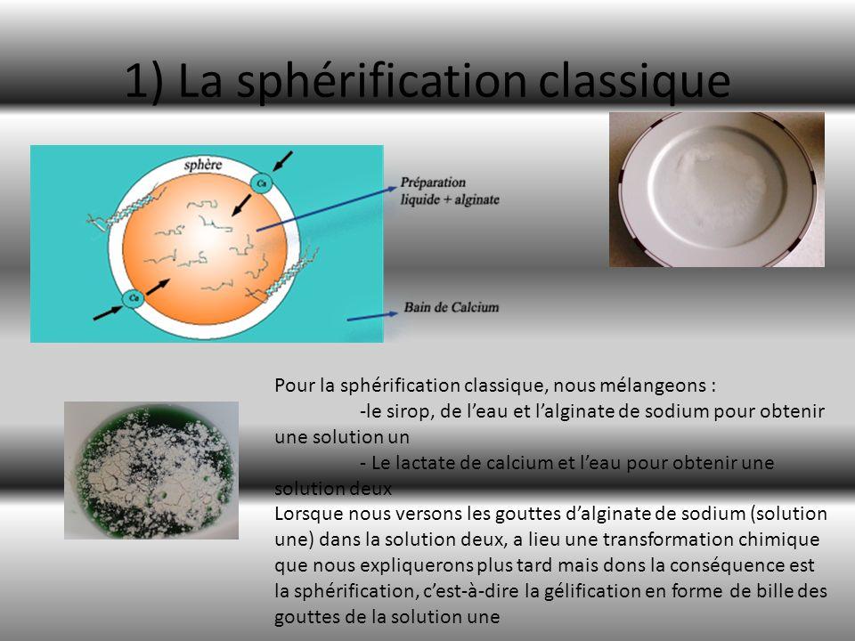 1) La sphérification classique Pour la sphérification classique, nous mélangeons : -le sirop, de leau et lalginate de sodium pour obtenir une solution