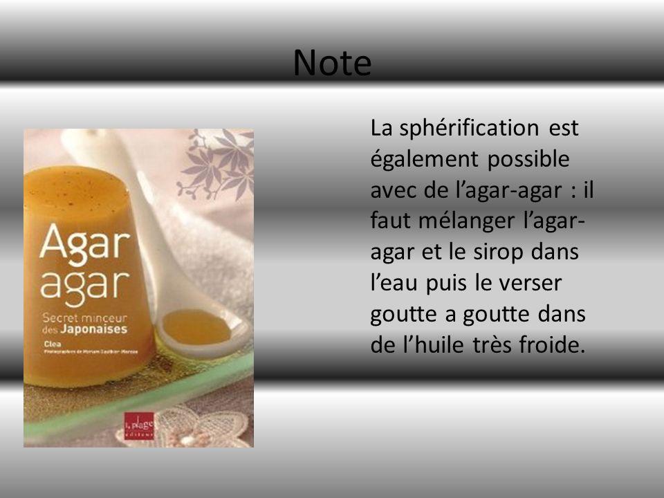 Note La sphérification est également possible avec de lagar-agar : il faut mélanger lagar- agar et le sirop dans leau puis le verser goutte a goutte d