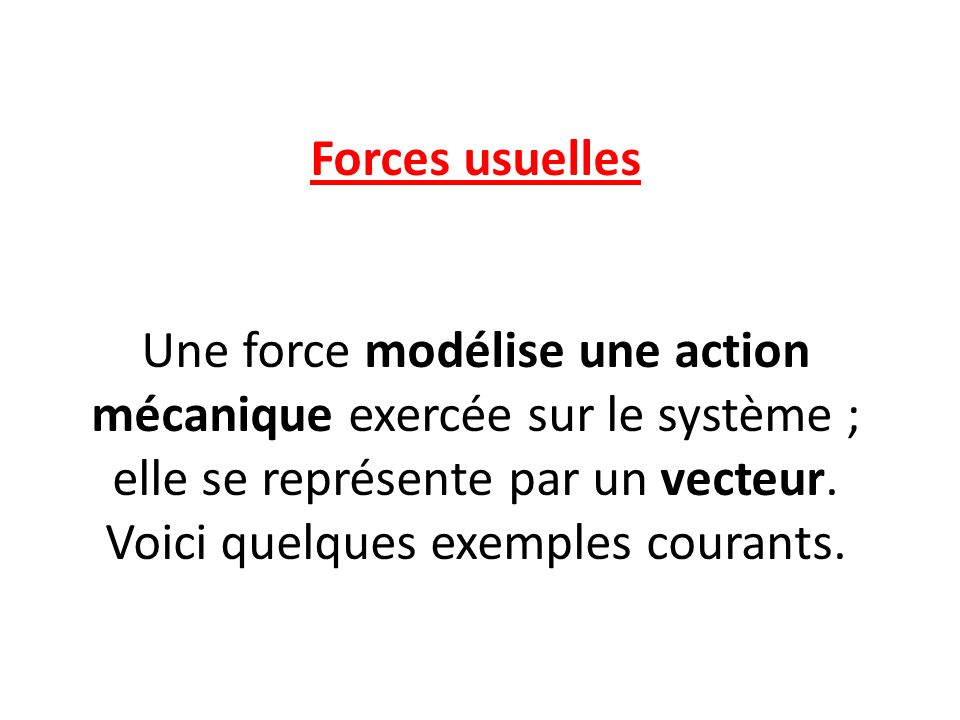 Forces usuelles Une force modélise une action mécanique exercée sur le système ; elle se représente par un vecteur. Voici quelques exemples courants.