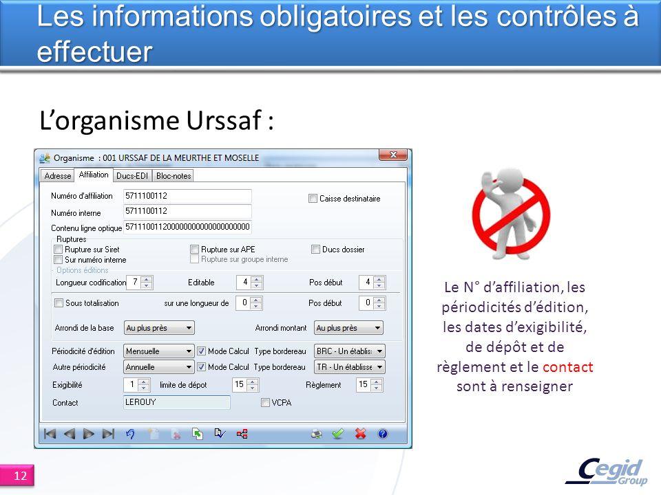 Lorganisme Urssaf : Les informations obligatoires et les contrôles à effectuer 12 Le N° daffiliation, les périodicités dédition, les dates dexigibilité, de dépôt et de règlement et le contact sont à renseigner