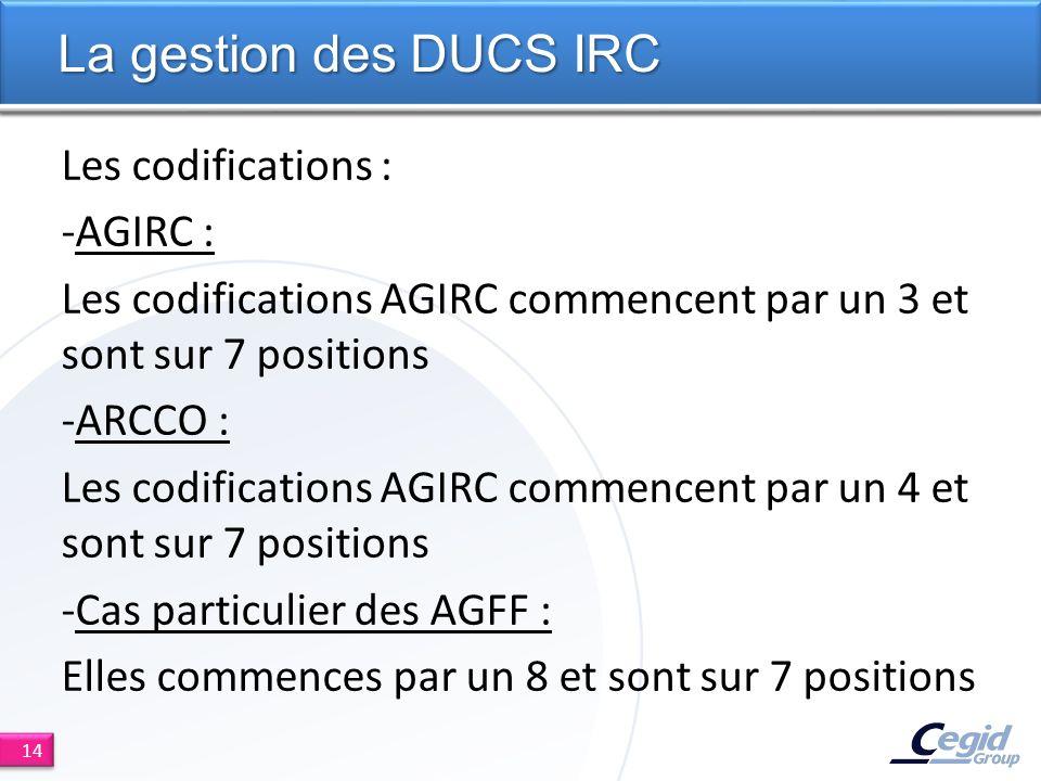 Les codifications : -AGIRC : Les codifications AGIRC commencent par un 3 et sont sur 7 positions -ARCCO : Les codifications AGIRC commencent par un 4 et sont sur 7 positions -Cas particulier des AGFF : Elles commences par un 8 et sont sur 7 positions La gestion des DUCS IRC 14