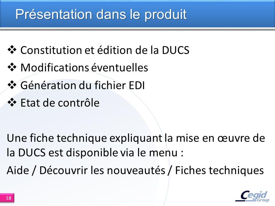 Constitution et édition de la DUCS Modifications éventuelles Génération du fichier EDI Etat de contrôle Une fiche technique expliquant la mise en œuvre de la DUCS est disponible via le menu : Aide / Découvrir les nouveautés / Fiches techniques Présentation dans le produit 18