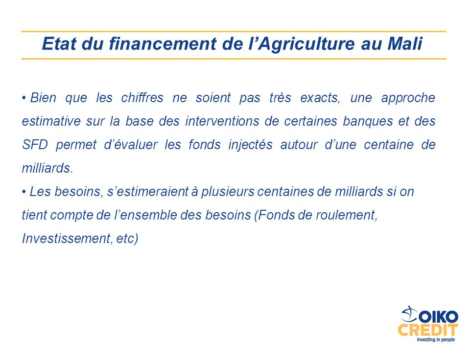 Etat du financement de lAgriculture au Mali Bien que les chiffres ne soient pas très exacts, une approche estimative sur la base des interventions de certaines banques et des SFD permet dévaluer les fonds injectés autour dune centaine de milliards.