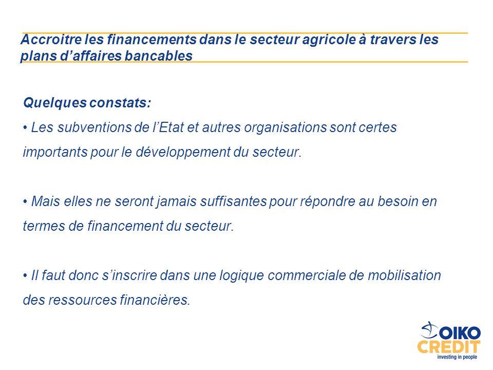 Accroitre les financements dans le secteur agricole à travers les plans daffaires bancables Quelques constats: Les subventions de lEtat et autres organisations sont certes importants pour le développement du secteur.