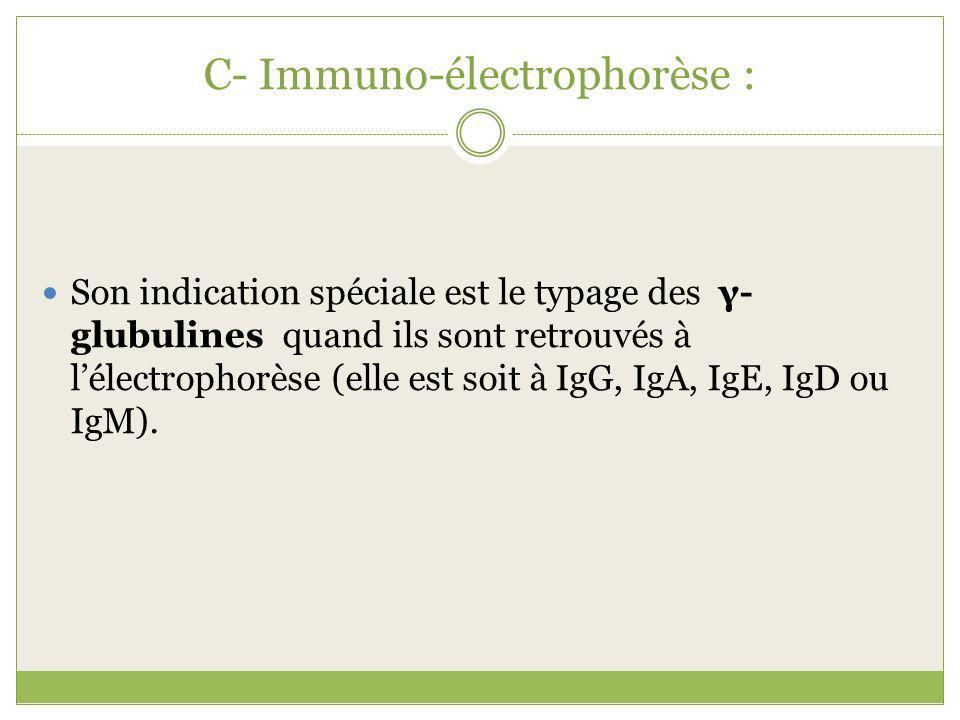 C- Immuno-électrophorèse : Son indication spéciale est le typage des γ- glubulines quand ils sont retrouvés à lélectrophorèse (elle est soit à IgG, IgA, IgE, IgD ou IgM).