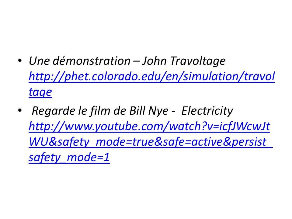 Une démonstration – John Travoltage http://phet.colorado.edu/en/simulation/travol tage http://phet.colorado.edu/en/simulation/travol tage Regarde le film de Bill Nye - Electricity http://www.youtube.com/watch?v=icfJWcwJt WU&safety_mode=true&safe=active&persist_ safety_mode=1 http://www.youtube.com/watch?v=icfJWcwJt WU&safety_mode=true&safe=active&persist_ safety_mode=1