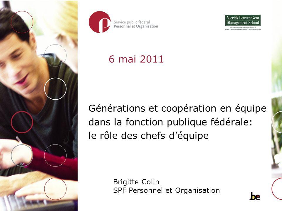 Générations et coopération en équipe dans la fonction publique fédérale: le rôle des chefs déquipe Brigitte Colin SPF Personnel et Organisation 6 mai 2011