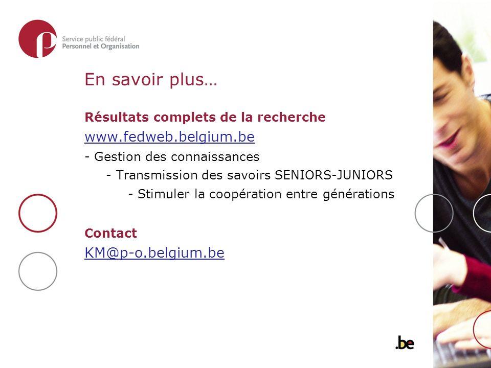 En savoir plus… Résultats complets de la recherche www.fedweb.belgium.be - Gestion des connaissances - Transmission des savoirs SENIORS-JUNIORS - Stimuler la coopération entre générations Contact KM@p-o.belgium.be
