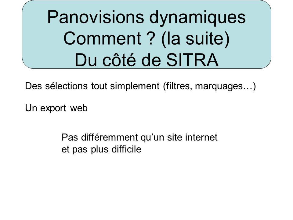 Panovisions dynamiques Comment ? (la suite) Du côté de SITRA Des sélections tout simplement (filtres, marquages…) Un export web Pas différemment quun