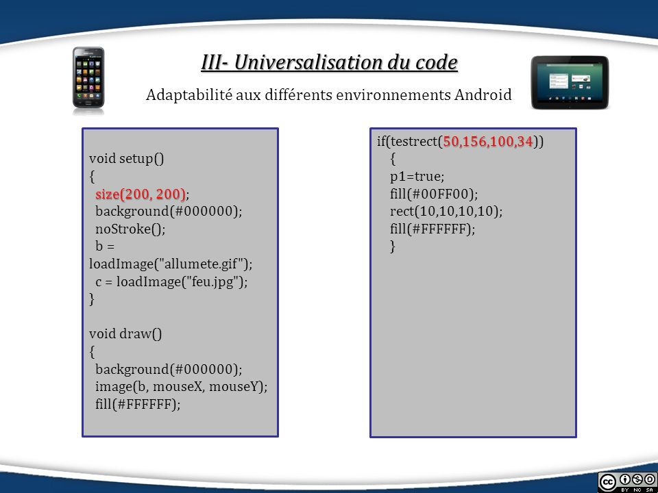 III- Universalisation du code Adaptabilité aux différents environnements Android 50,156,100,34 if(testrect(50,156,100,34)) { p1=true; fill(#00FF00); rect(10,10,10,10); fill(#FFFFFF); } void setup() { size(200, 200) size(200, 200); background(#000000); noStroke(); b = loadImage( allumete.gif ); c = loadImage( feu.jpg ); } void draw() { background(#000000); image(b, mouseX, mouseY); fill(#FFFFFF);