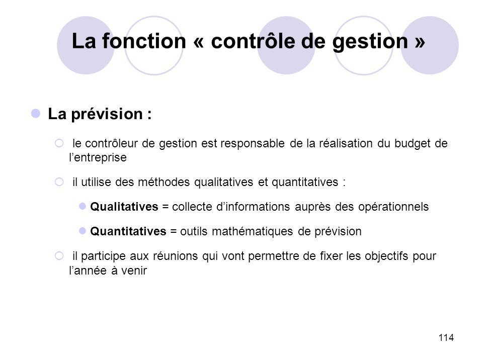 114 La fonction « contrôle de gestion » La prévision : le contrôleur de gestion est responsable de la réalisation du budget de lentreprise il utilise