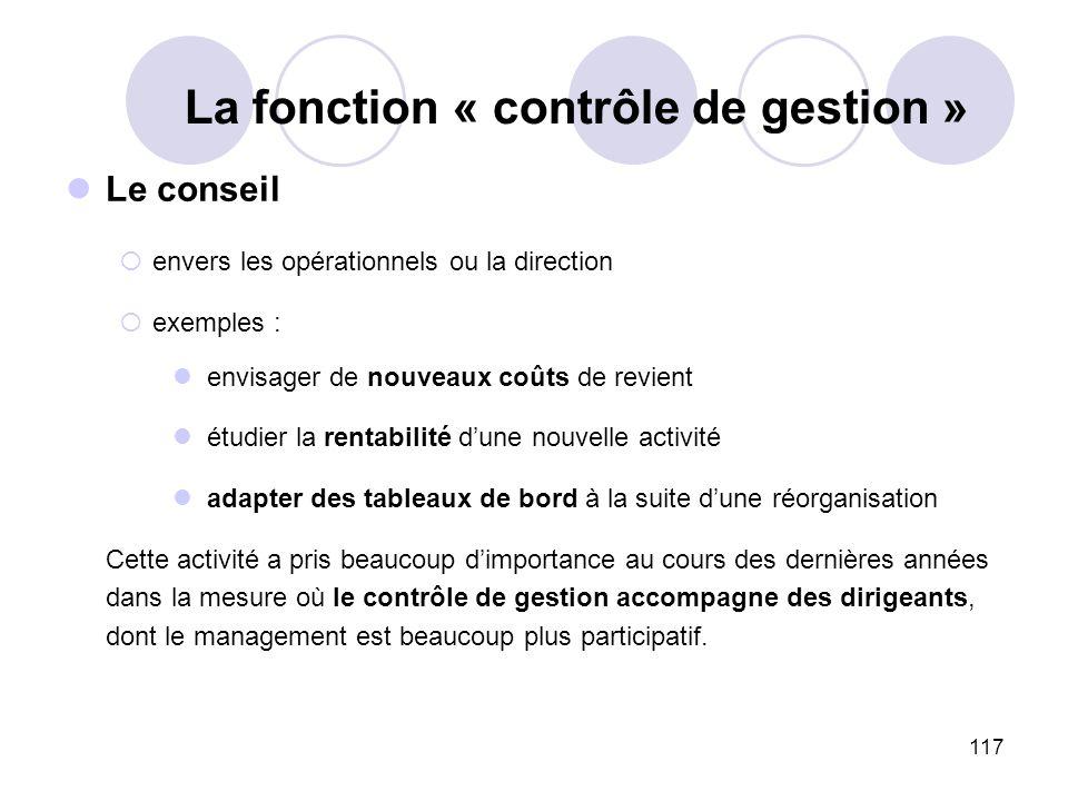 117 La fonction « contrôle de gestion » Le conseil envers les opérationnels ou la direction exemples : envisager de nouveaux coûts de revient étudier
