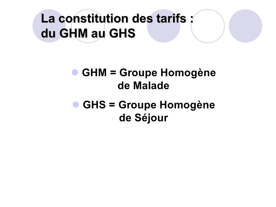 La constitution des tarifs : du GHM au GHS GHM = Groupe Homogène de Malade GHS = Groupe Homogène de Séjour