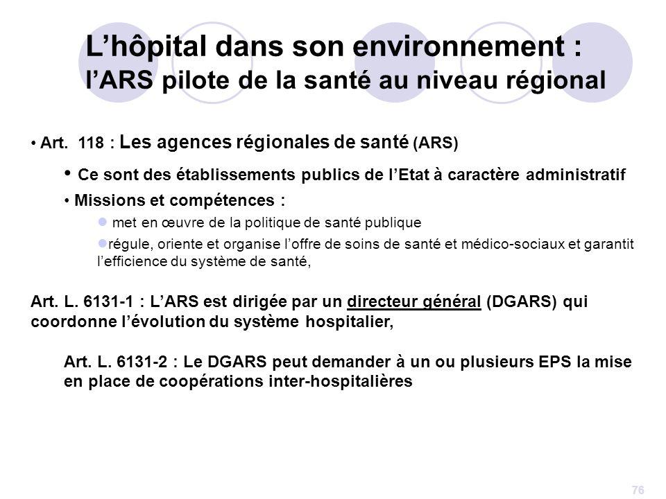 76 Art. 118 : Les agences régionales de santé (ARS) Ce sont des établissements publics de lEtat à caractère administratif Missions et compétences : me