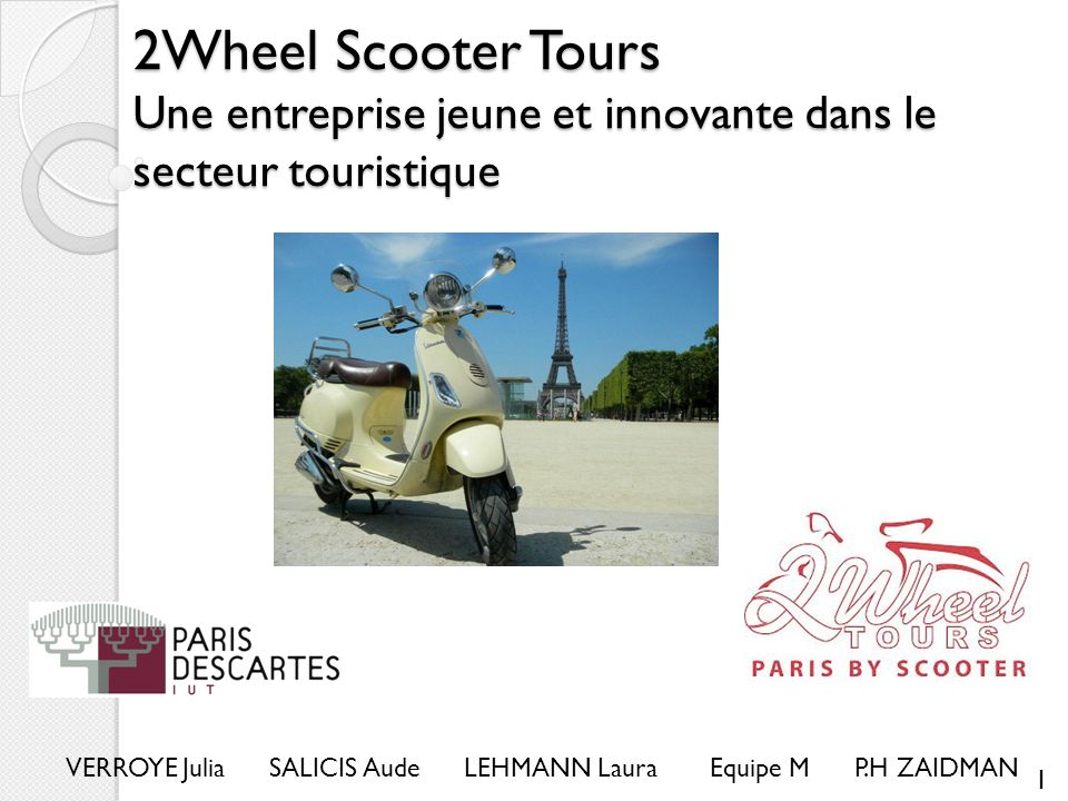 2Wheel Scooter Tours Une entreprise jeune et innovante dans le secteur touristique VERROYE Julia SALICIS Aude LEHMANN Laura Equipe M P.H ZAIDMAN 1