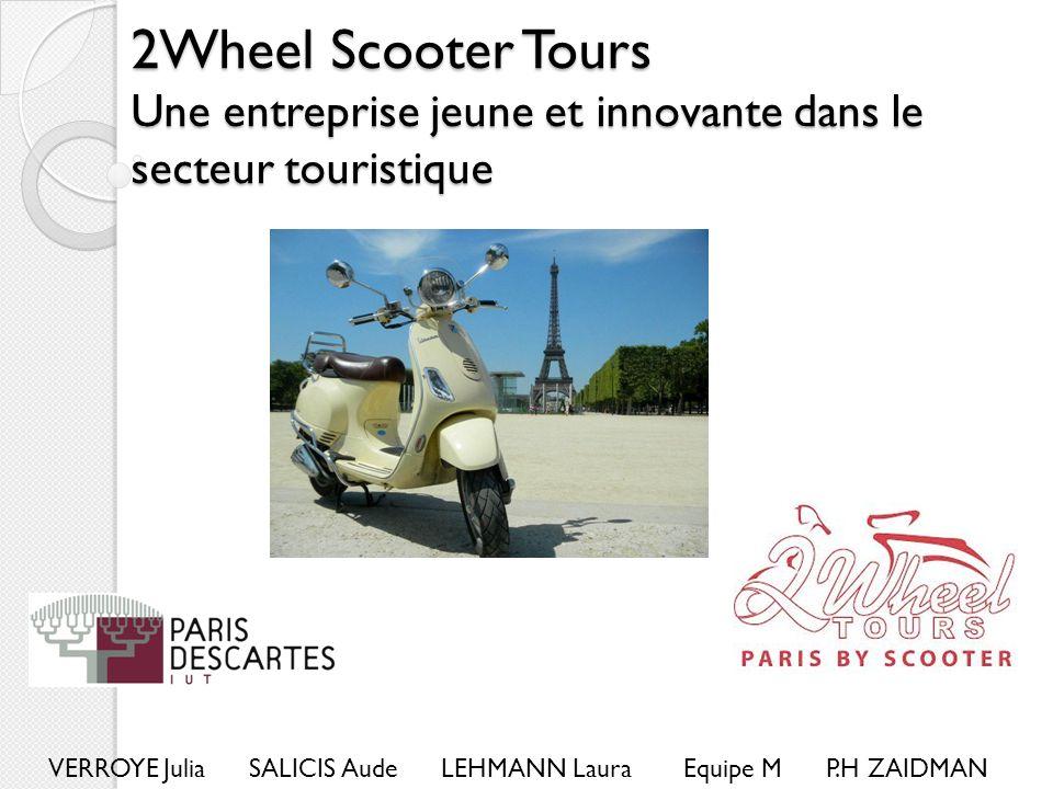 2Wheel Scooter Tours Une entreprise jeune et innovante dans le secteur touristique VERROYE Julia SALICIS Aude LEHMANN Laura Equipe M P.H ZAIDMAN