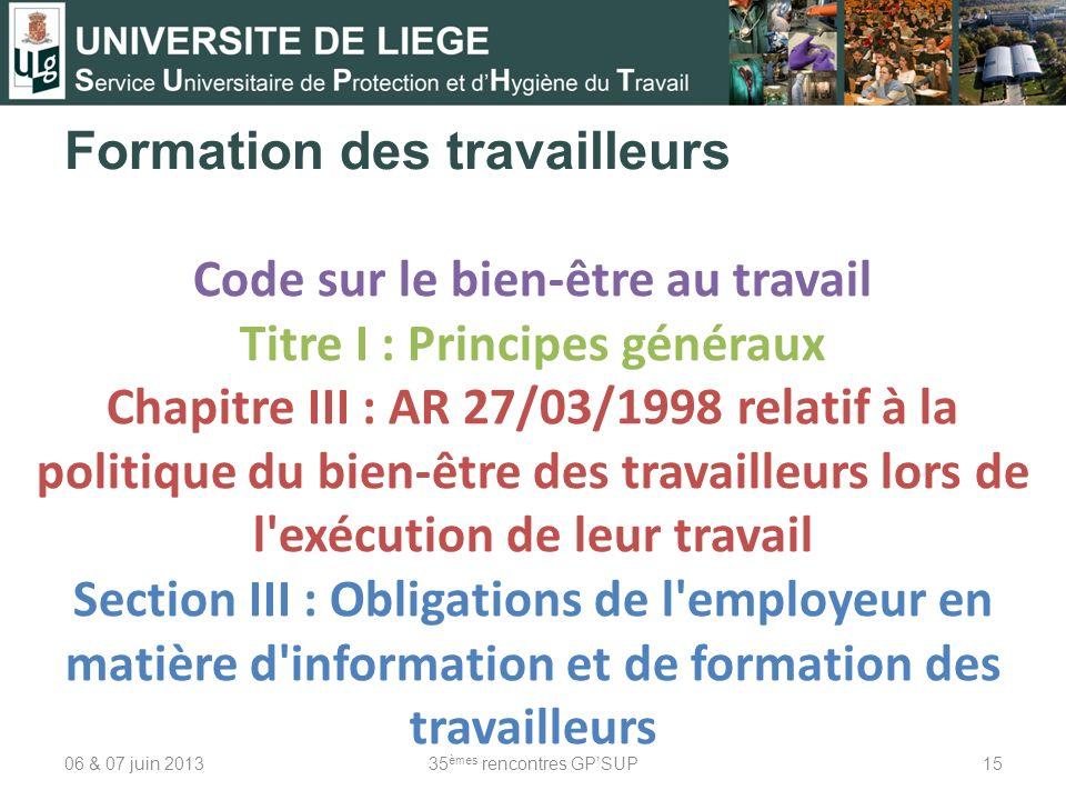 Formation des travailleurs 06 & 07 juin 201335 èmes rencontres GPSUP15 Code sur le bien-être au travail Titre I : Principes généraux Chapitre III : AR