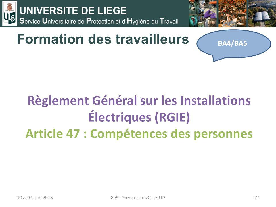 Formation des travailleurs 06 & 07 juin 201335 èmes rencontres GPSUP27 BA4/BA5 Règlement Général sur les Installations Électriques (RGIE) Article 47 :