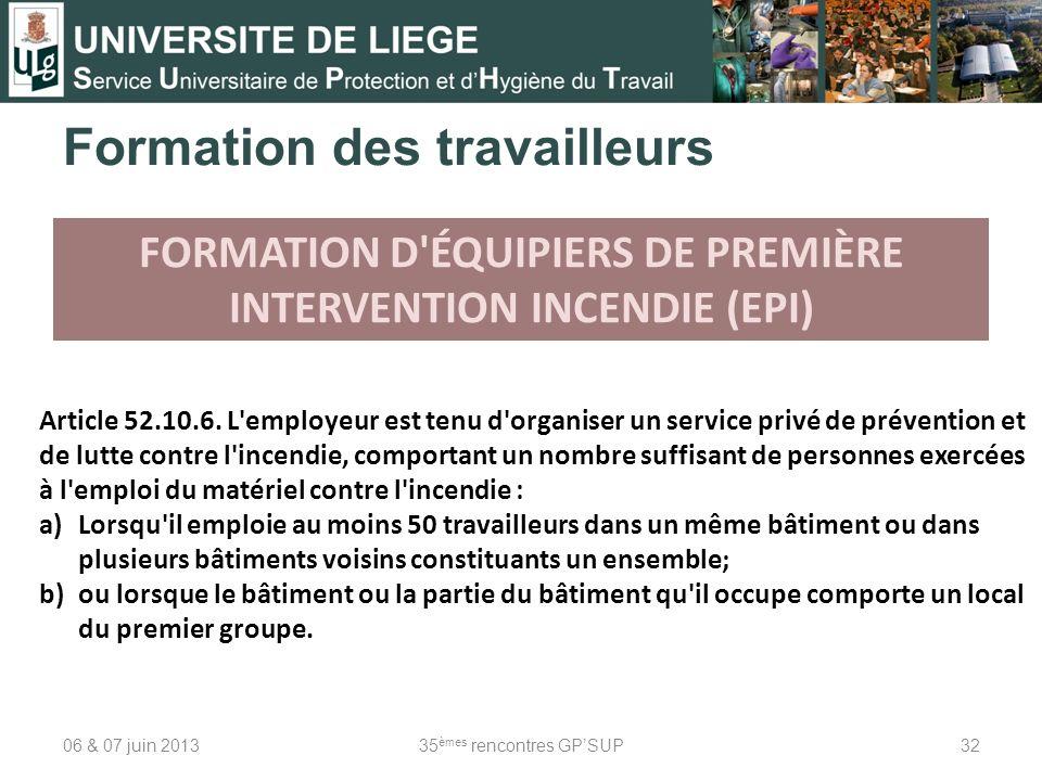 06 & 07 juin 201335 èmes rencontres GPSUP32 FORMATION D'ÉQUIPIERS DE PREMIÈRE INTERVENTION INCENDIE (EPI) Article 52.10.6. L'employeur est tenu d'orga