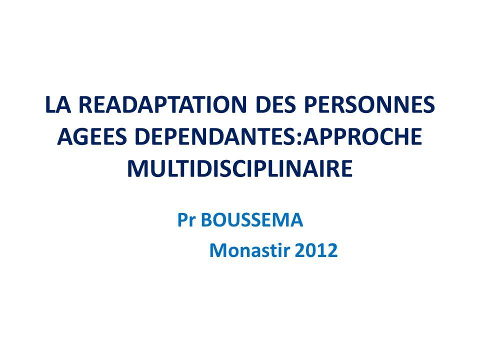 LA READAPTATION DES PERSONNES AGEES DEPENDANTES:APPROCHE MULTIDISCIPLINAIRE Pr BOUSSEMA Monastir 2012