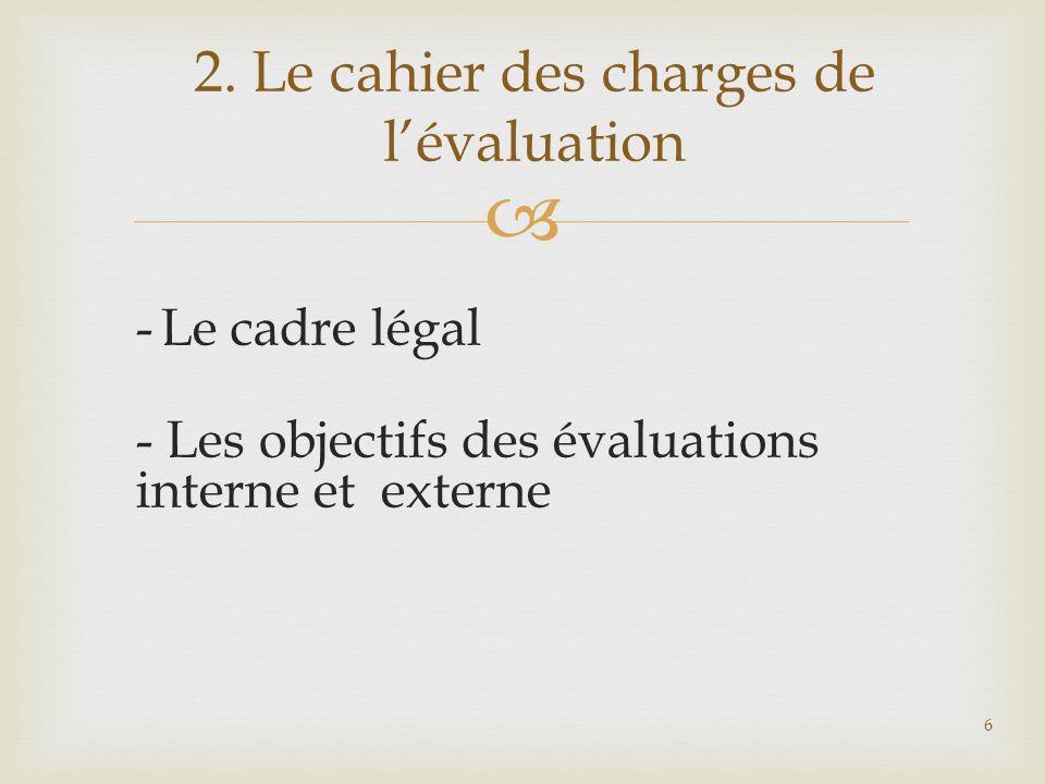 - Le cadre légal - Les objectifs des évaluations interne et externe 2. Le cahier des charges de lévaluation 6