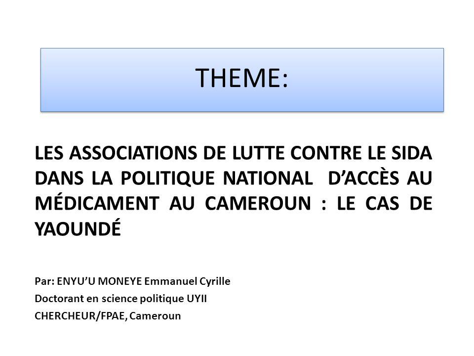 THEME: LES ASSOCIATIONS DE LUTTE CONTRE LE SIDA DANS LA POLITIQUE NATIONAL DACCÈS AU MÉDICAMENT AU CAMEROUN : LE CAS DE YAOUNDÉ Par: ENYUU MONEYE Emmanuel Cyrille Doctorant en science politique UYII CHERCHEUR/FPAE, Cameroun