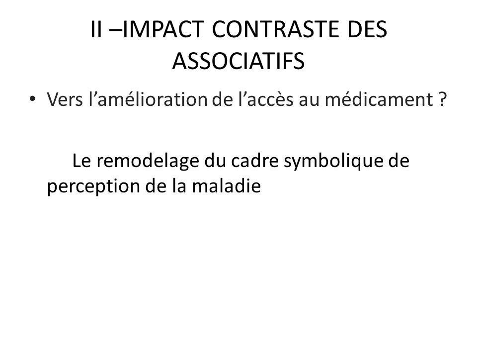 II –IMPACT CONTRASTE DES ASSOCIATIFS Vers lamélioration de laccès au médicament ? Le remodelage du cadre symbolique de perception de la maladie