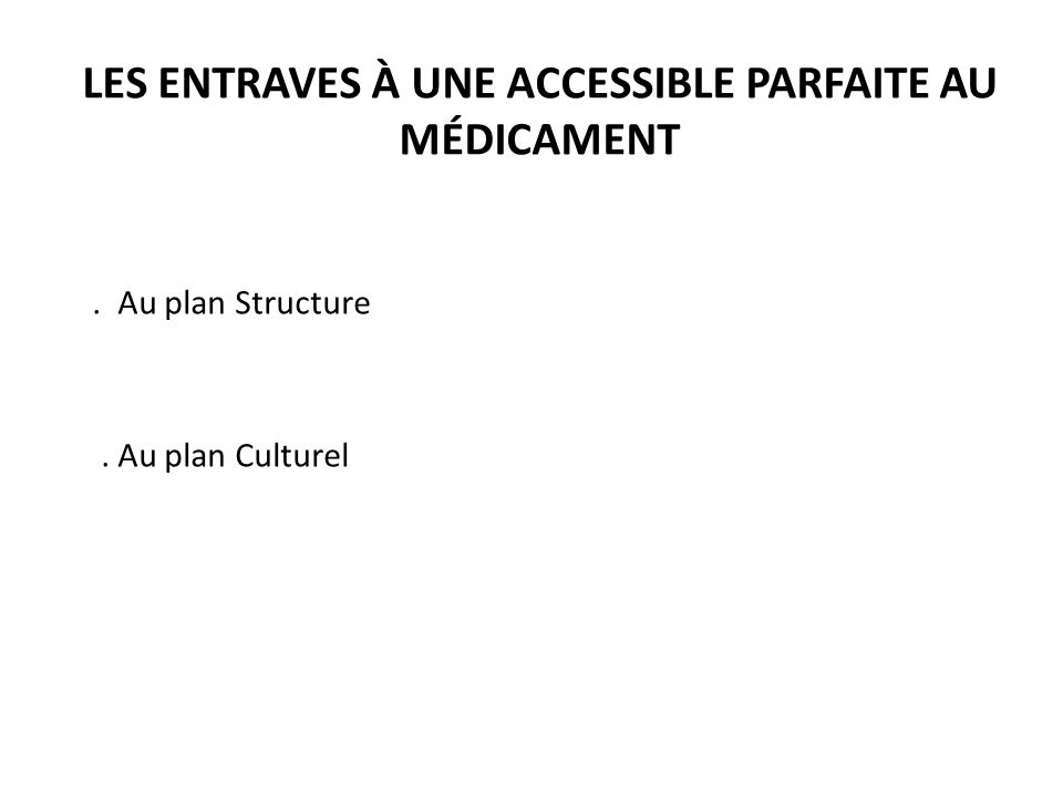 LES ENTRAVES À UNE ACCESSIBLE PARFAITE AU MÉDICAMENT. Au plan Structure. Au plan Culturel